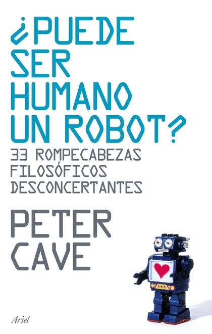 ¿PUEDE SER HUMANO UN ROBOT? : 33 ROMPECABEZAS FILOSÓFICOS DESCONCERTANTES