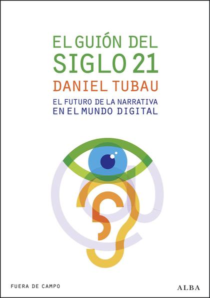 EL GUIÓN DEL SIGLO 21 : EL FUTURO DE LA NARRATIVA EN EL MUNDO DIGITAL