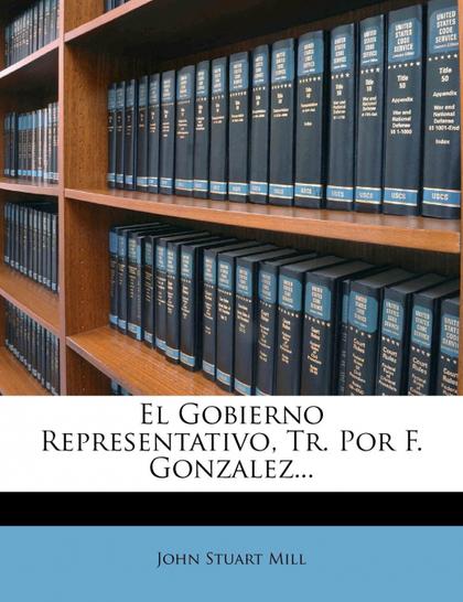 EL GOBIERNO REPRESENTATIVO, TR. POR F. GONZALEZ...