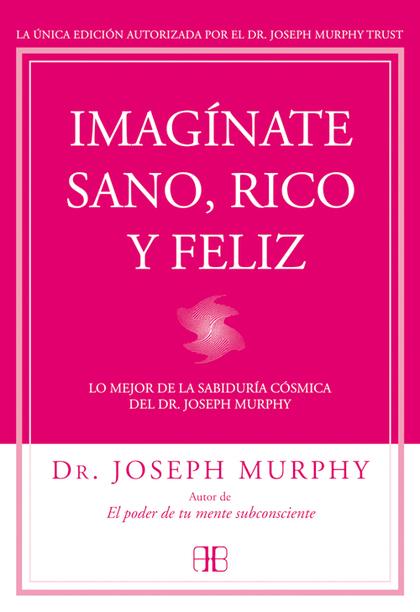 IMAGÍNATE SANO, RICO Y FELIZ : LO MEJOR DE LA SABIDURÍA CÓSMICA DEL DR. JOSEPH MURPHY