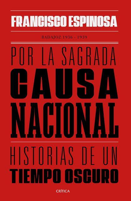 POR LA SAGRADA CAUSA NACIONAL. HISTORIAS DE UN TIEMPO OSCURO. BADAJOZ, 1936-1939