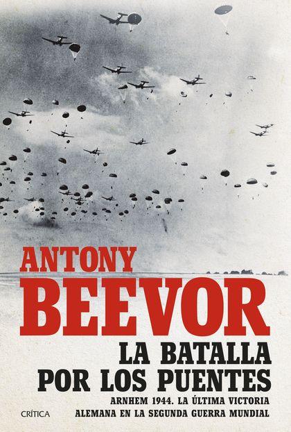 LA BATALLA POR LOS PUENTES. ARNHEM 1944. LA ÚLTIMA VICTORIA ALEMANA EN LA SEGUNDA GUERRA MUNDIA