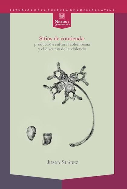 SITIOS DE CONTIENDA : PRODUCCIÓN CULTURAL COLOMBIANA Y EL DISCURSO DE LA VIOLENCIA