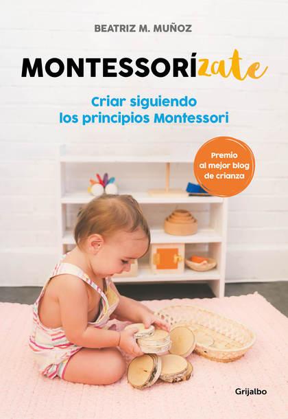 MONTESSORIZATE. CRIAR SIGUIENDO LOS PRINCIPIOS MONTESSORI