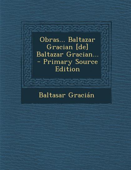 OBRAS... BALTAZAR GRACIAN [DE] BALTAZAR GRACIAN... - PRIMARY SOURCE EDITION