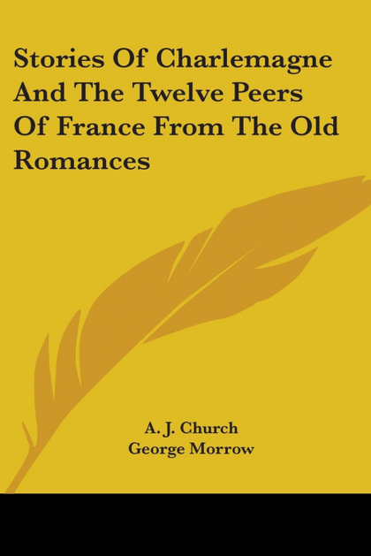 STORIES OF CHARLEMAGNE AND THE TWELVE PEERS OF FRANCE FROM THE OLD ROMANCES