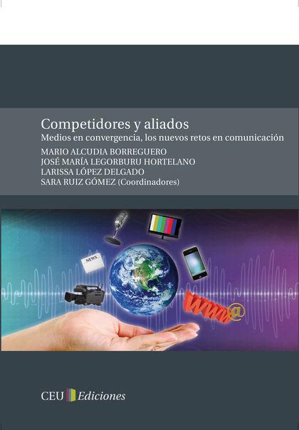 COMPETIDORES Y ALIADOS : MEDIOS EN CONVERGENCIA, LOS NUEVOS RETOS EN COMUNICACIÓN